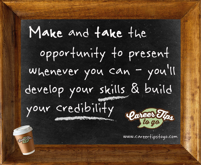 Make and take the opportunity to present whenever you can